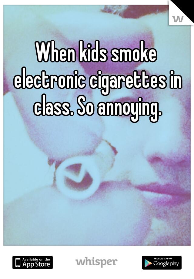 When kids smoke electronic cigarettes in class. So annoying.