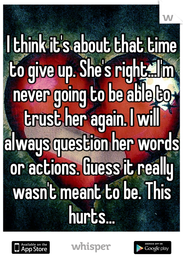 I think it's about that time to give up. She's right...I'm never going to be able to trust her again. I will always question her words or actions. Guess it really wasn't meant to be. This hurts...