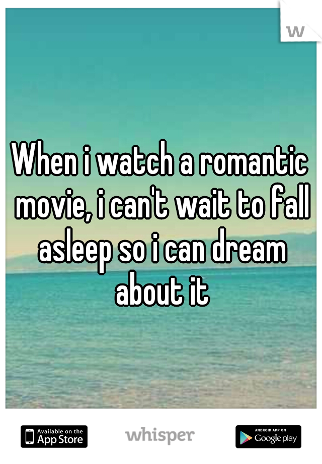 When i watch a romantic movie, i can't wait to fall asleep so i can dream about it