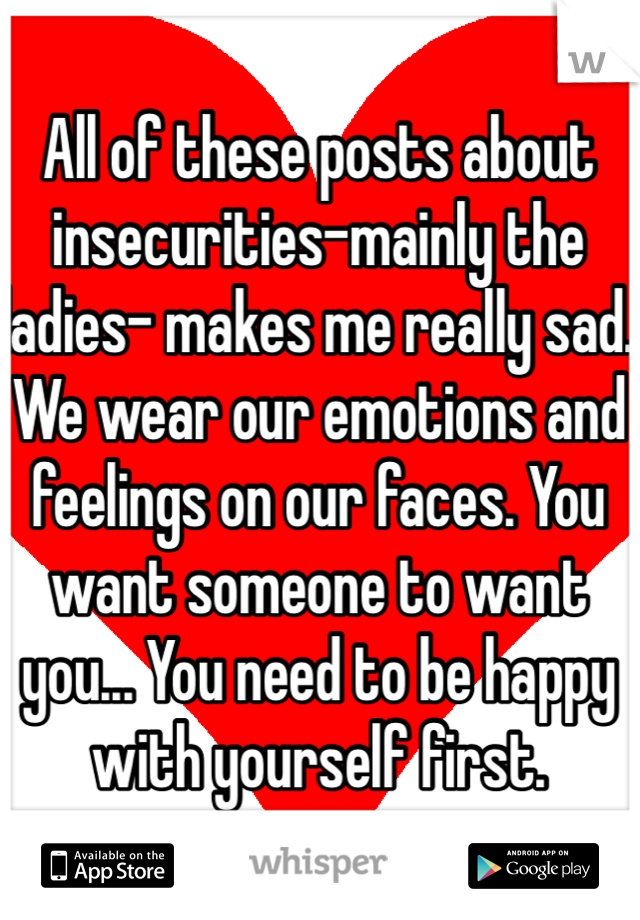 All of these posts about insecurities-mainly the ladies- makes me really sad. We wear our emotions and feelings on our faces. You want someone to want you... You need to be happy with yourself first.