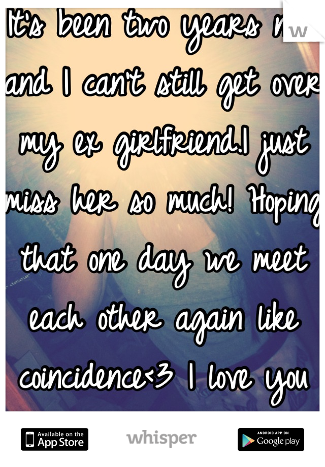 It's been two years now and I can't still get over my ex girlfriend.I just miss her so much! Hoping that one day we meet each other again like coincidence<3 I love you still.