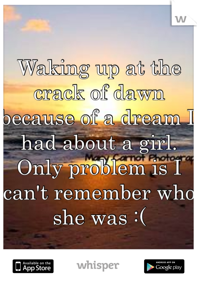 Waking up at the crack of dawn because of a dream I had about a girl. Only problem is I can't remember who she was :(