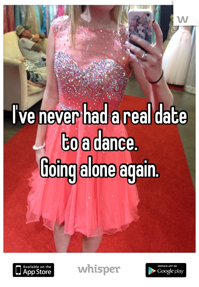 I've never had a real date to a dance. Going alone again.