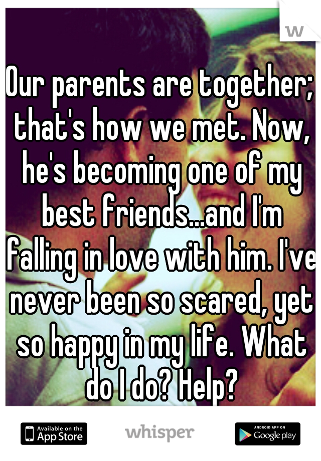 Our parents are together; that's how we met. Now, he's becoming one of my best friends...and I'm falling in love with him. I've never been so scared, yet so happy in my life. What do I do? Help?