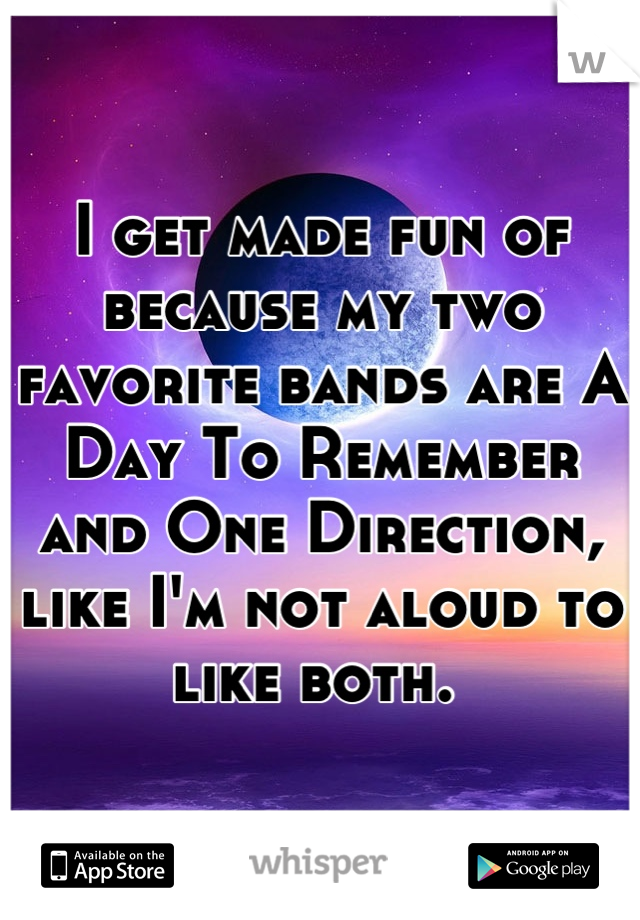 I get made fun of because my two favorite bands are A Day To Remember and One Direction, like I'm not aloud to like both.
