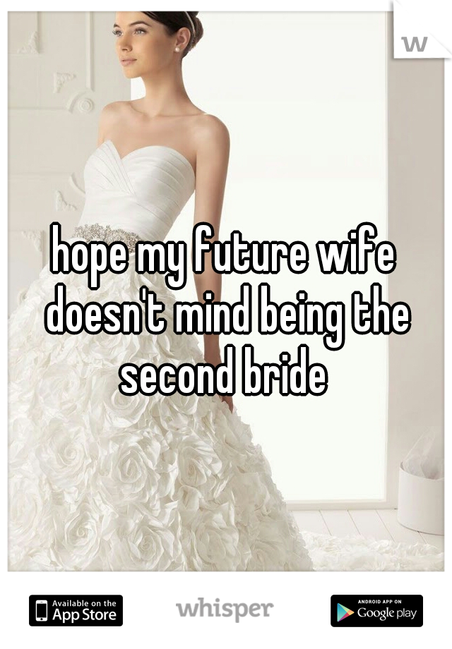 hope my future wife doesn't mind being the second bride