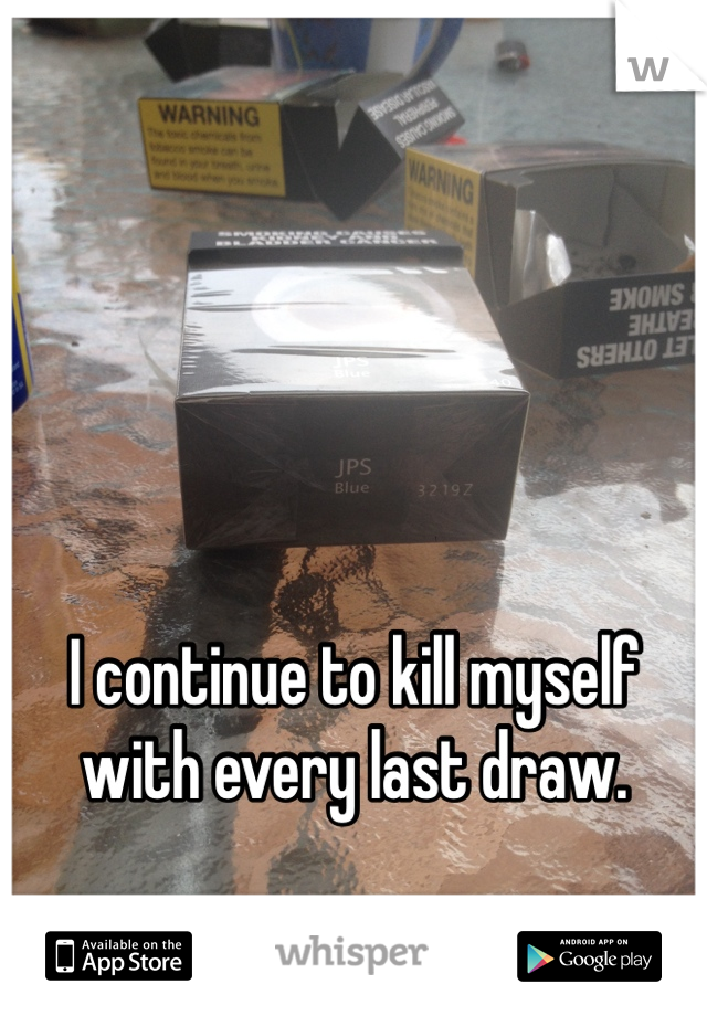 I continue to kill myself with every last draw.