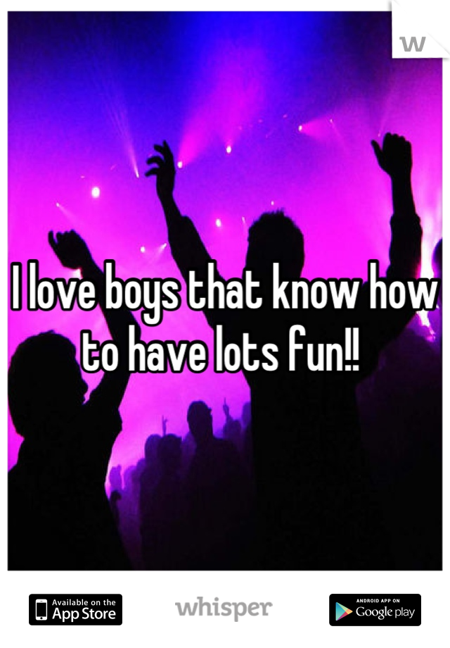 I love boys that know how to have lots fun!!