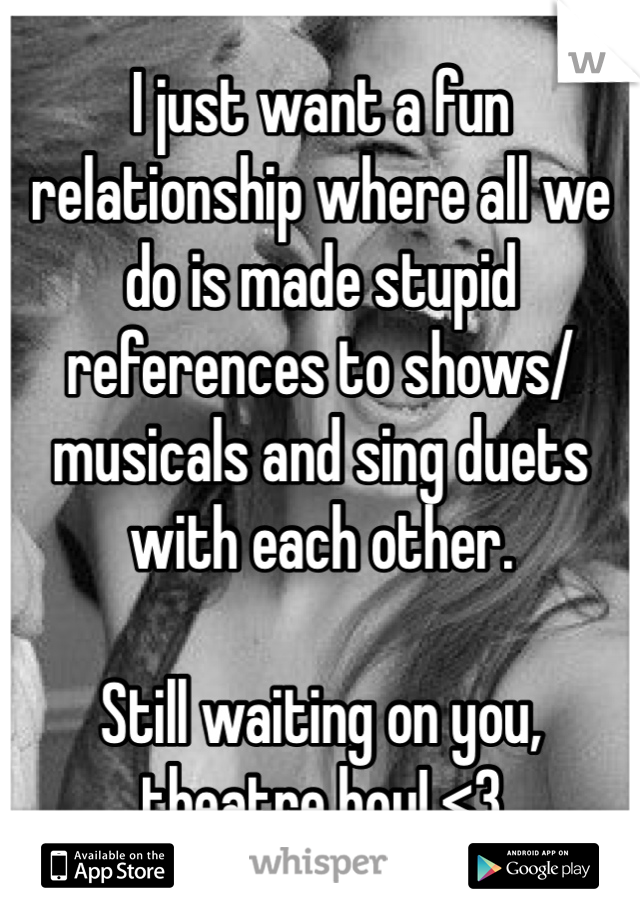 I just want a fun relationship where all we do is made stupid references to shows/musicals and sing duets with each other.  Still waiting on you, theatre boy! <3