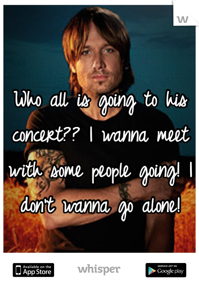 Who all is going to his concert?? I wanna meet with some people going! I don't wanna go alone!