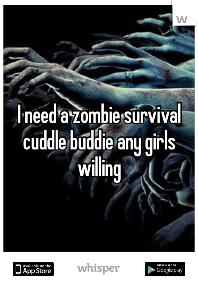 I need a zombie survival cuddle buddie any girls willing