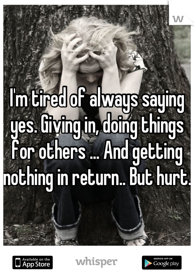 I'm tired of always saying yes. Giving in, doing things for others ... And getting nothing in return.. But hurt.