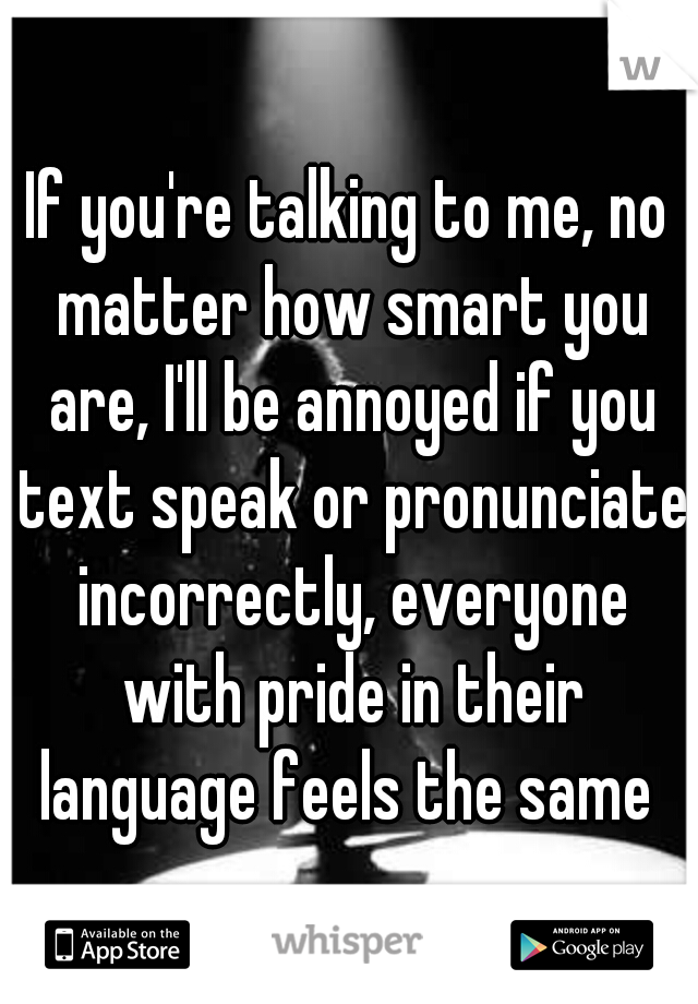 If you're talking to me, no matter how smart you are, I'll be annoyed if you text speak or pronunciate incorrectly, everyone with pride in their language feels the same