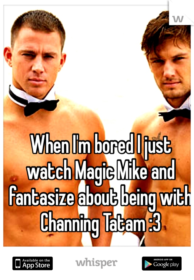 When I'm bored I just watch Magic Mike and fantasize about being with Channing Tatam :3