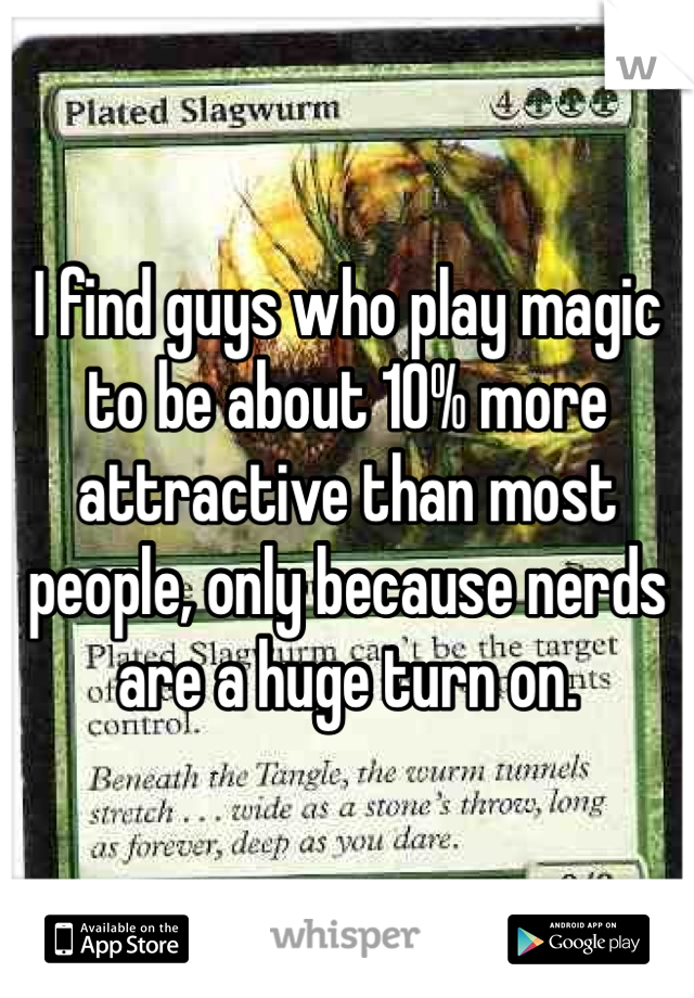 I find guys who play magic to be about 10% more attractive than most people, only because nerds are a huge turn on.