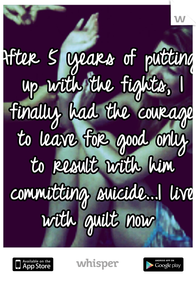 After 5 years of putting up with the fights, I finally had the courage to leave for good only to result with him committing suicide...I live with guilt now