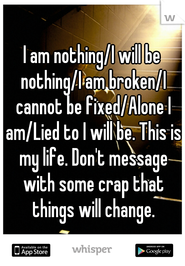 I am nothing/I will be nothing/I am broken/I cannot be fixed/Alone I am/Lied to I will be. This is my life. Don't message with some crap that things will change.