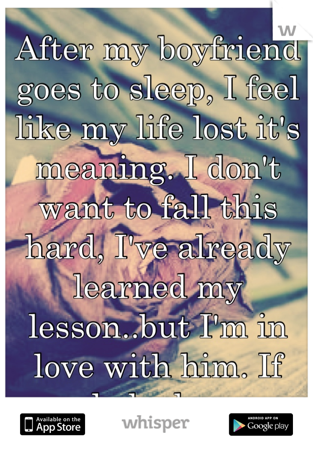 After my boyfriend goes to sleep, I feel like my life lost it's meaning. I don't want to fall this hard, I've already learned my lesson..but I'm in love with him. If only he knew.
