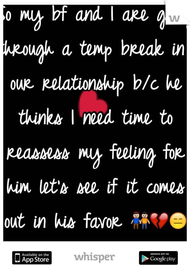 So my bf and I are going through a temp break in our relationship b/c he thinks I need time to reassess my feeling for him let's see if it comes out in his favor 👬💔😑