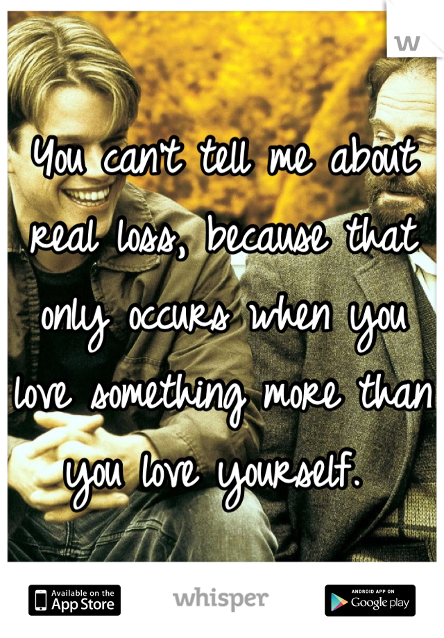You can't tell me about real loss, because that only occurs when you love something more than you love yourself.