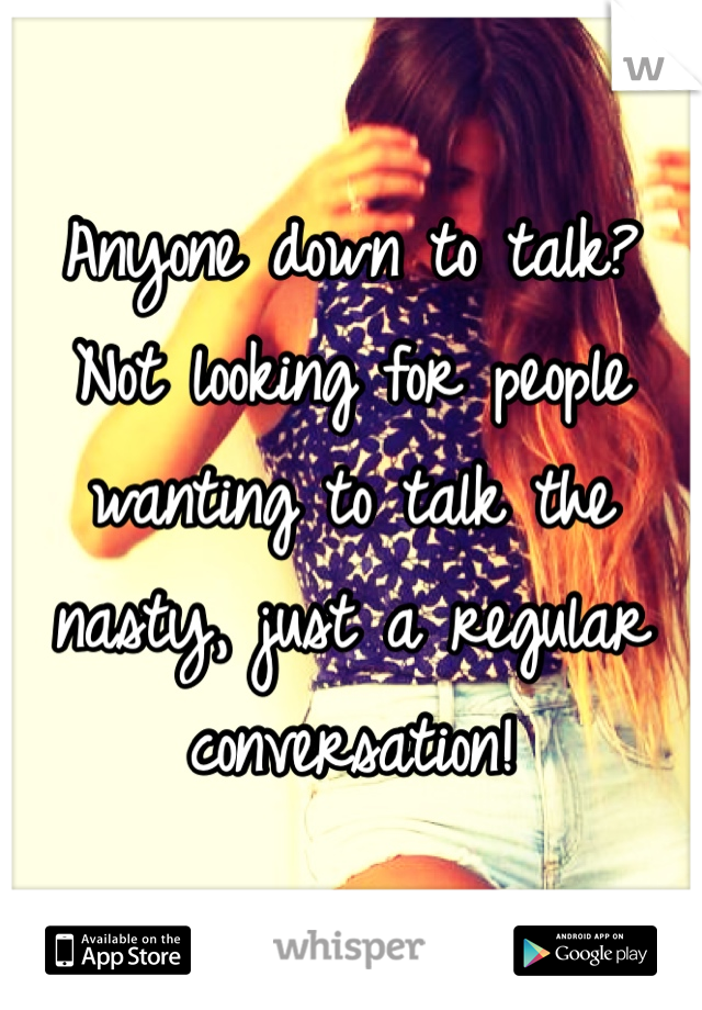 Anyone down to talk? Not looking for people wanting to talk the nasty, just a regular conversation!