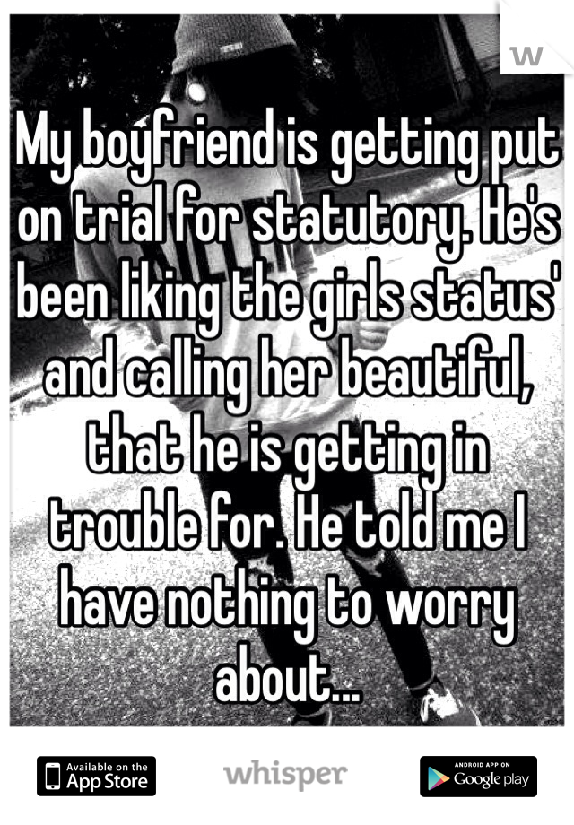 My boyfriend is getting put on trial for statutory. He's been liking the girls status' and calling her beautiful, that he is getting in trouble for. He told me I have nothing to worry about...