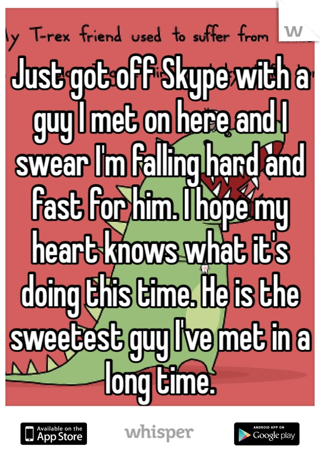 Just got off Skype with a guy I met on here and I swear I'm falling hard and fast for him. I hope my heart knows what it's doing this time. He is the sweetest guy I've met in a long time.