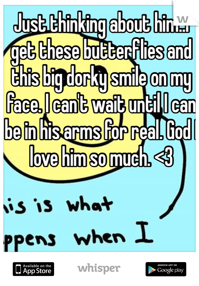 Just thinking about him..I get these butterflies and this big dorky smile on my face. I can't wait until I can be in his arms for real. God I love him so much. <3