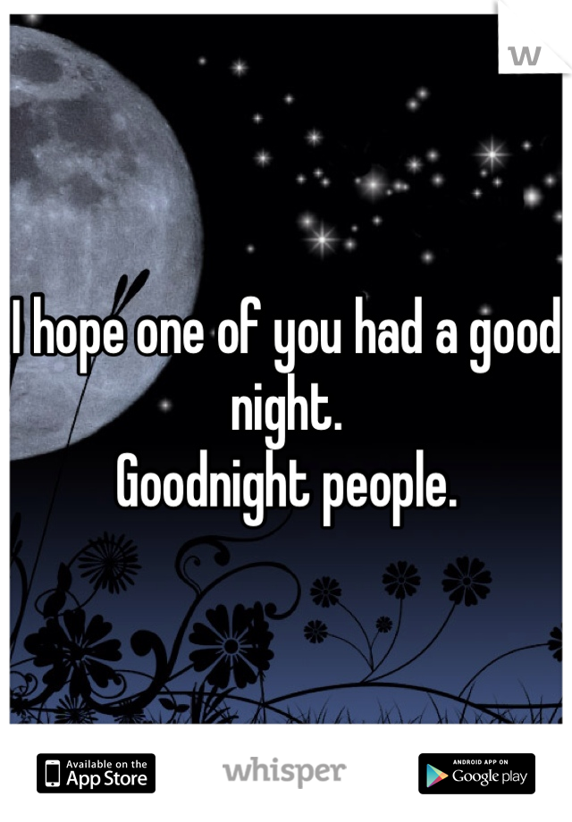 I hope one of you had a good night.  Goodnight people.