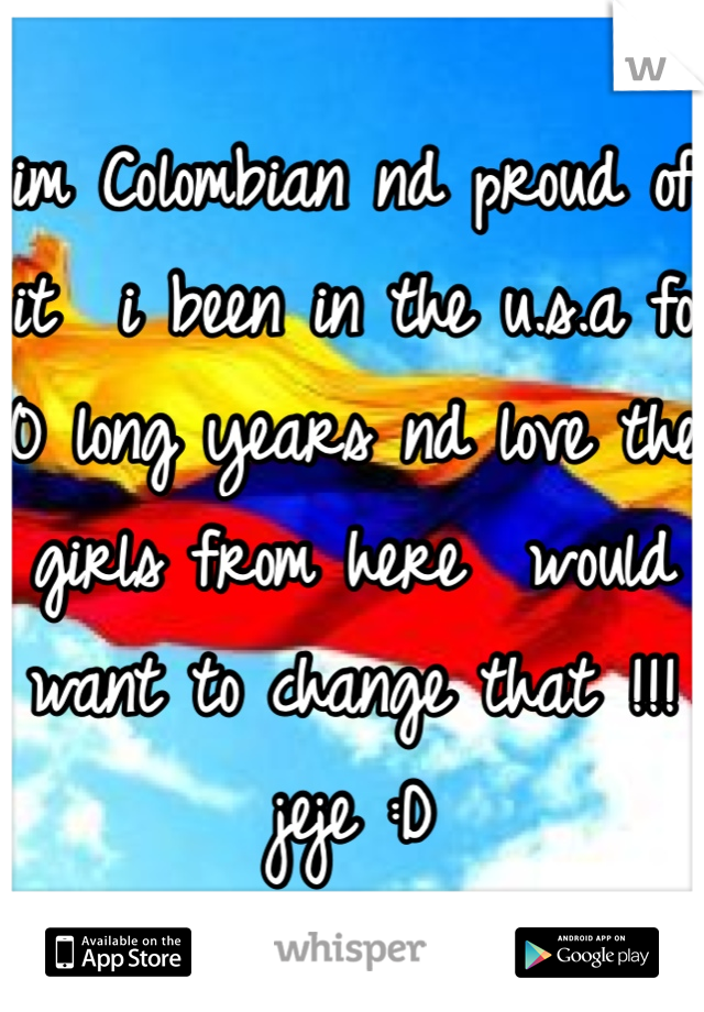 im Colombian nd proud of it  i been in the u.s.a fo 10 long years nd love the girls from here  would want to change that !!! jeje :D