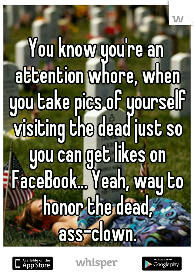 You know you're an attention whore, when you take pics of yourself visiting the dead just so you can get likes on FaceBook... Yeah, way to honor the dead, ass-clown.