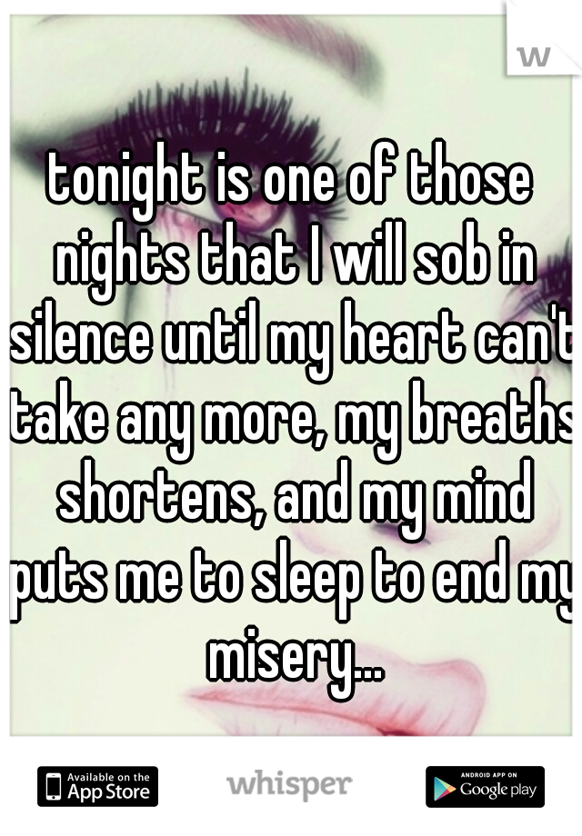 tonight is one of those nights that I will sob in silence until my heart can't take any more, my breaths shortens, and my mind puts me to sleep to end my misery...