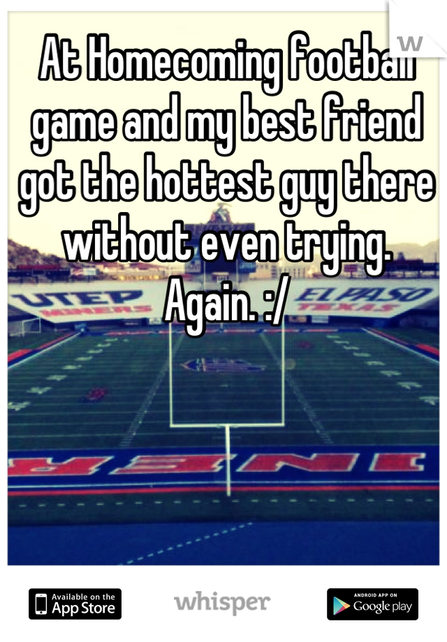 At Homecoming football game and my best friend got the hottest guy there without even trying.  Again. :/