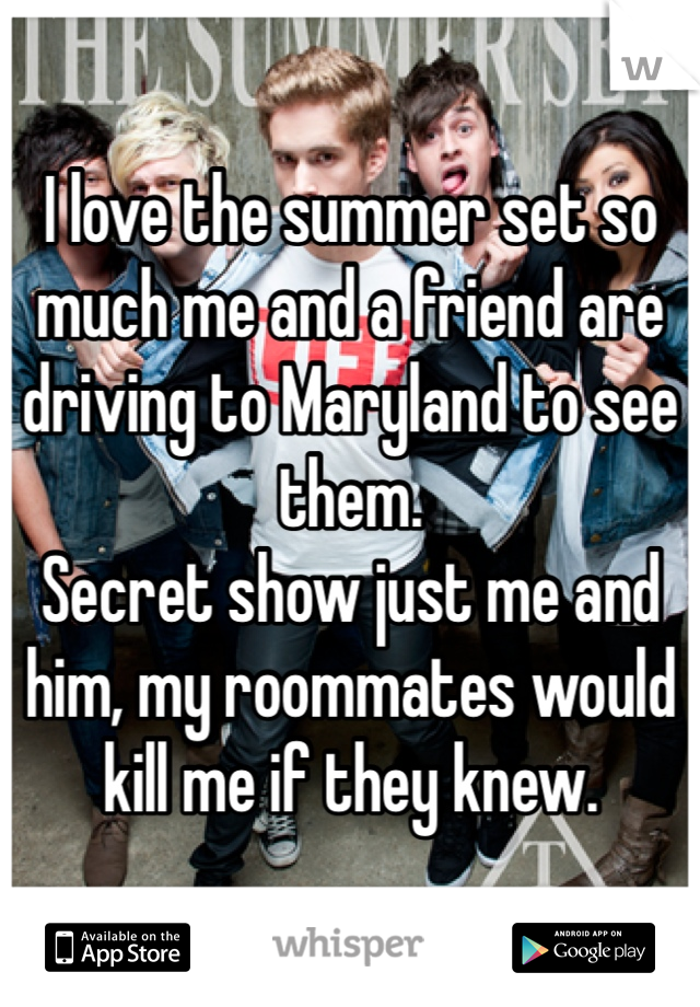I love the summer set so much me and a friend are driving to Maryland to see them.  Secret show just me and him, my roommates would kill me if they knew.