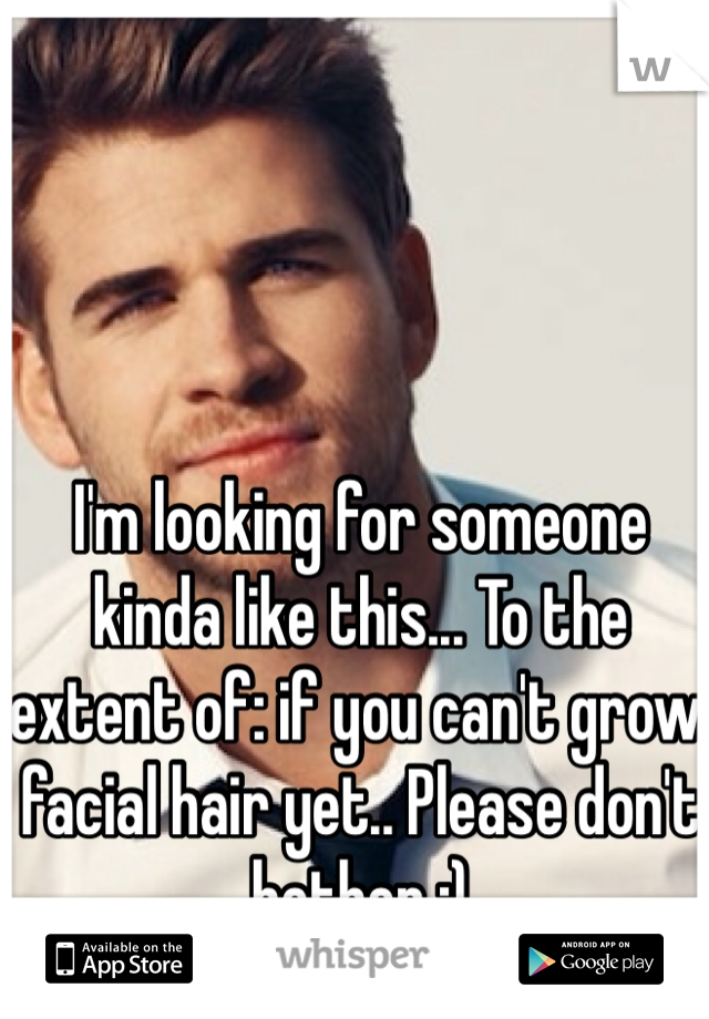 I'm looking for someone kinda like this... To the extent of: if you can't grow facial hair yet.. Please don't bother :)
