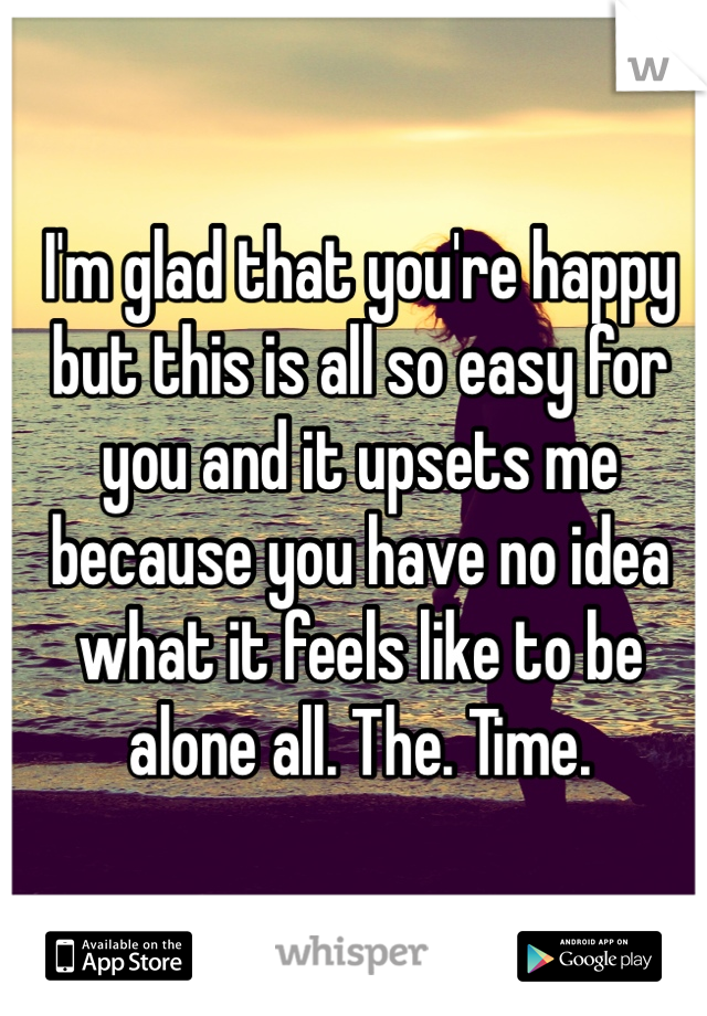I'm glad that you're happy but this is all so easy for you and it upsets me because you have no idea what it feels like to be alone all. The. Time.