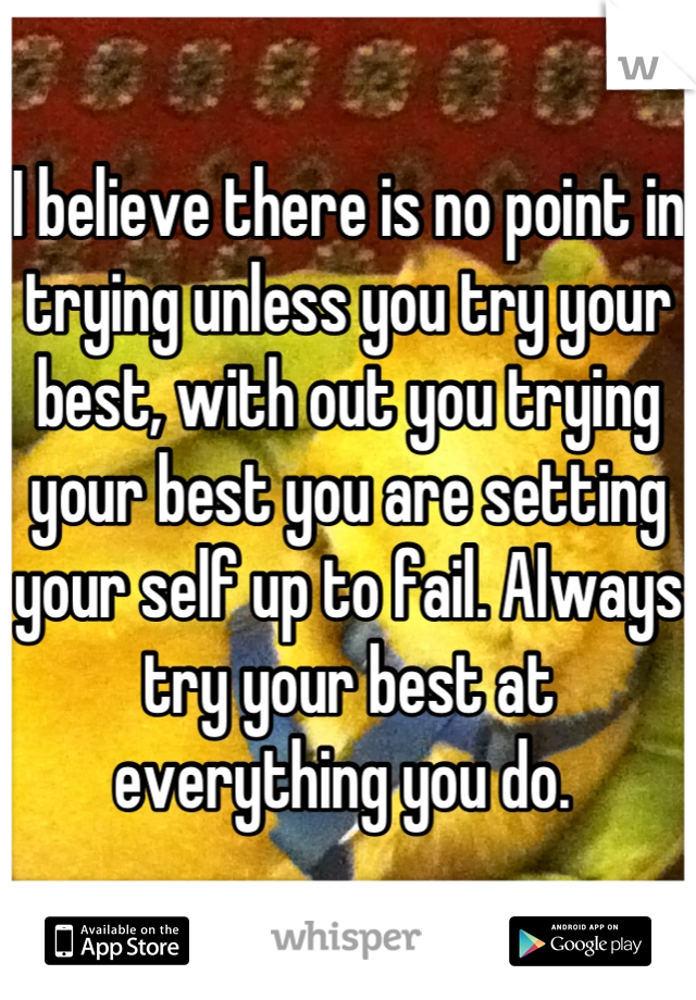 I believe there is no point in trying unless you try your best, with out you trying your best you are setting your self up to fail. Always try your best at everything you do.