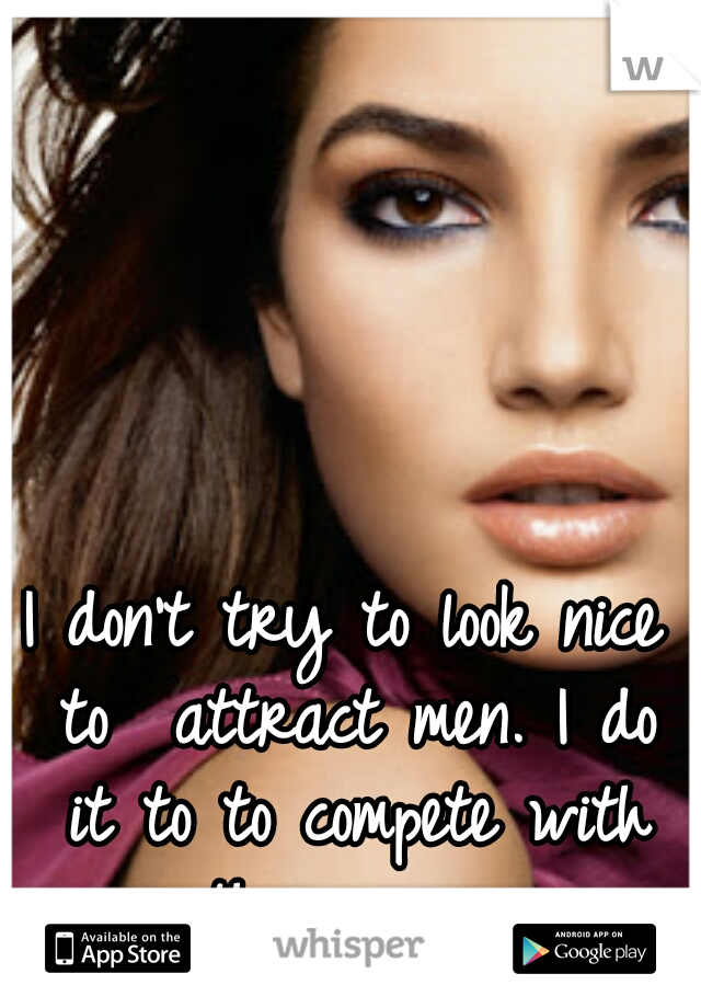 I don't try to look nice to  attract men. I do it to to compete with other women.