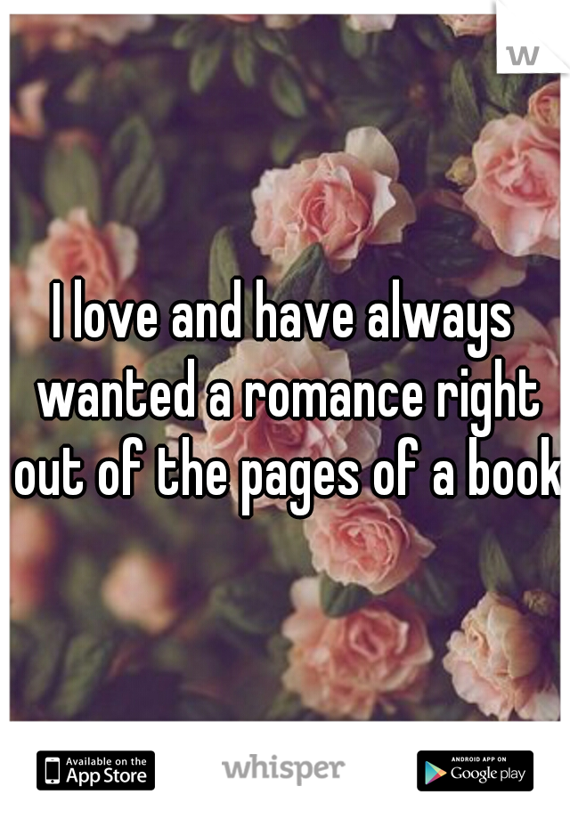 I love and have always wanted a romance right out of the pages of a book