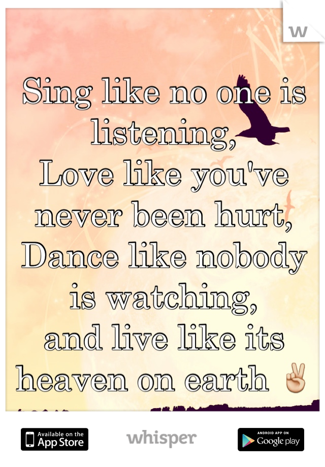 Sing like no one is listening,  Love like you've never been hurt, Dance like nobody is watching, and live like its heaven on earth ✌️