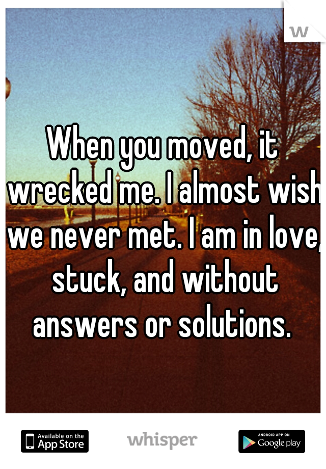 When you moved, it wrecked me. I almost wish we never met. I am in love, stuck, and without answers or solutions.