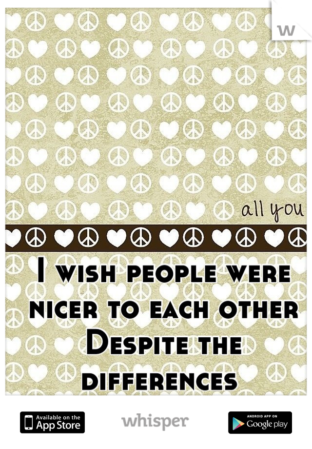 I wish people were nicer to each other Despite the differences