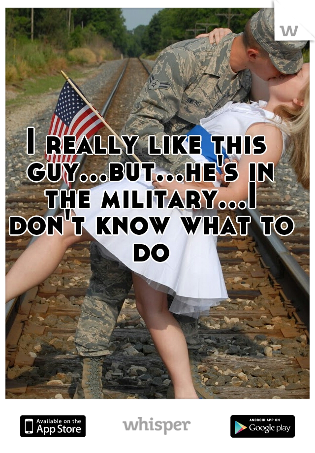 I really like this guy...but...he's in the military...I don't know what to do