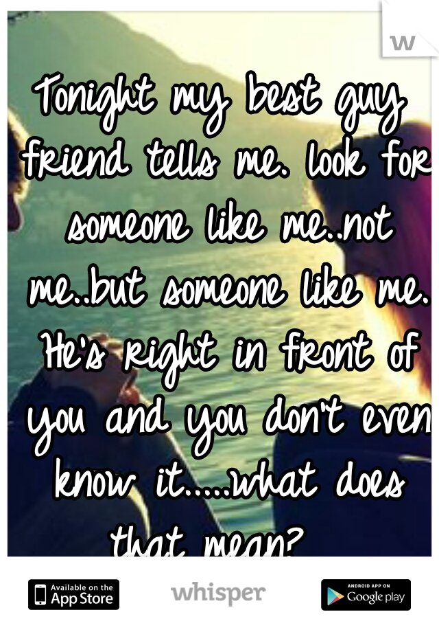 Tonight my best guy friend tells me. look for someone like me..not me..but someone like me. He's right in front of you and you don't even know it.....what does that mean?
