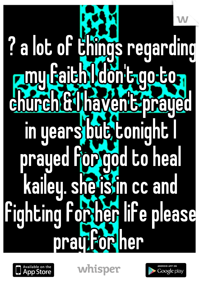 I ? a lot of things regarding my faith I don't go to church & I haven't prayed in years but tonight I prayed for god to heal kailey. she is in cc and fighting for her life please pray for her