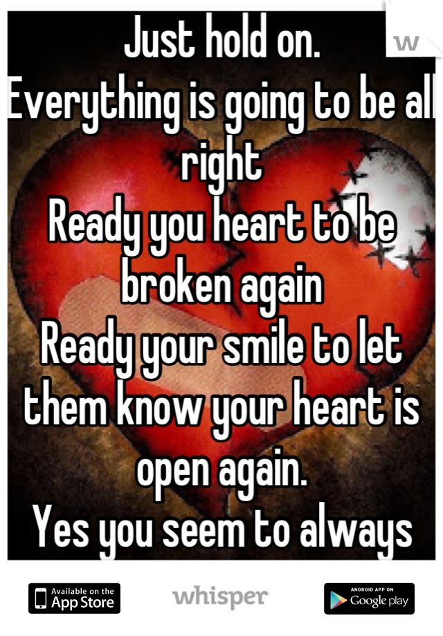 Just hold on.  Everything is going to be all right  Ready you heart to be broken again  Ready your smile to let them know your heart is open again.   Yes you seem to always smile