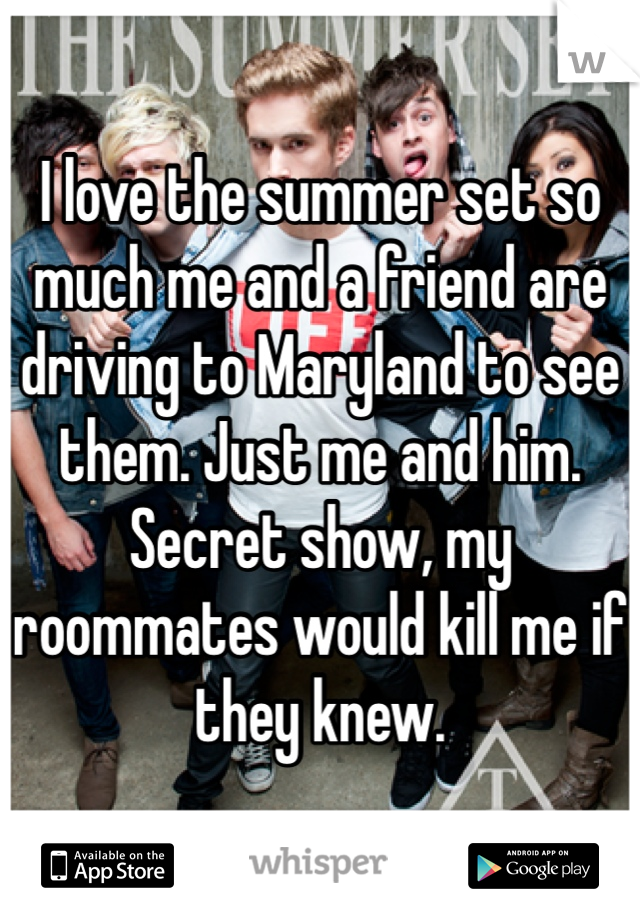 I love the summer set so much me and a friend are driving to Maryland to see them. Just me and him. Secret show, my roommates would kill me if they knew.