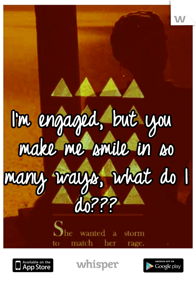 I'm engaged, but you make me smile in so many ways, what do I do???