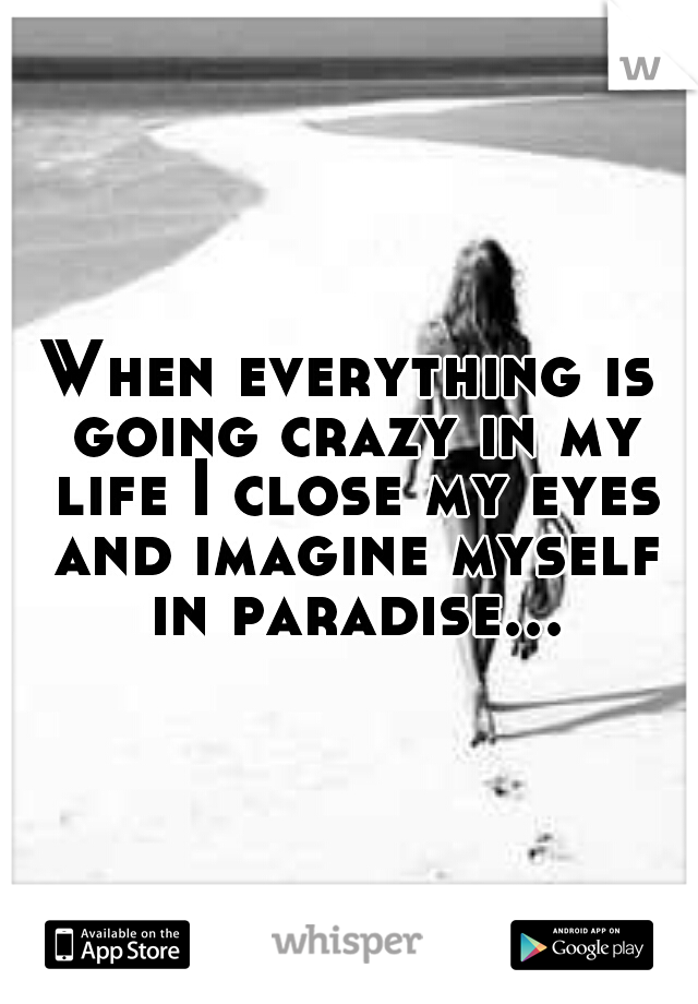 When everything is going crazy in my life I close my eyes and imagine myself in paradise...