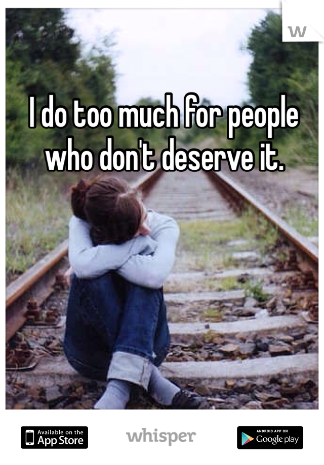 I do too much for people who don't deserve it.